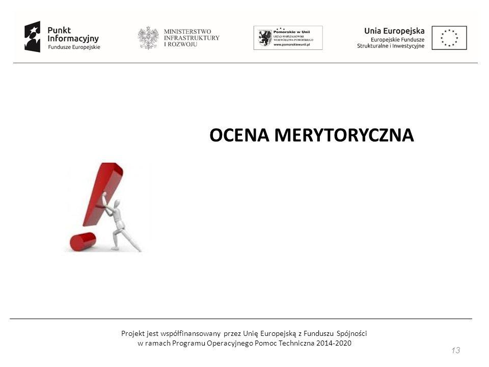 Projekt jest współfinansowany przez Unię Europejską z Funduszu Spójności w ramach Programu Operacyjnego Pomoc Techniczna 2014-2020 13 OCENA MERYTORYCZ