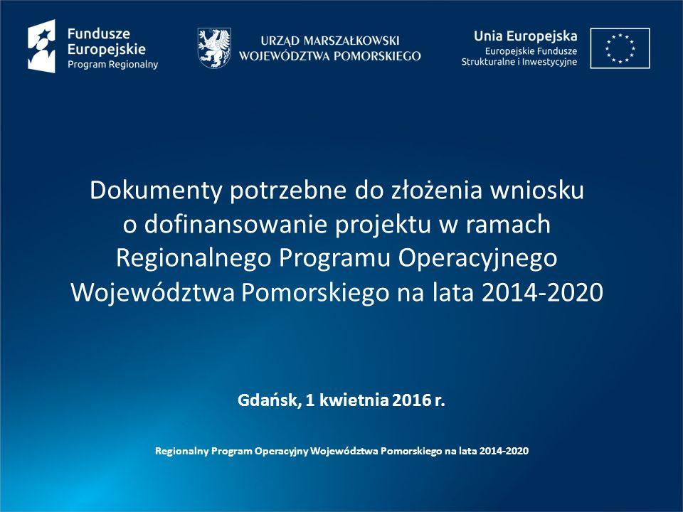 Dokumenty potrzebne do złożenia wniosku o dofinansowanie projektu w ramach Regionalnego Programu Operacyjnego Województwa Pomorskiego na lata 2014-2020 Regionalny Program Operacyjny Województwa Pomorskiego na lata 2014-2020 Gdańsk, 1 kwietnia 2016 r.