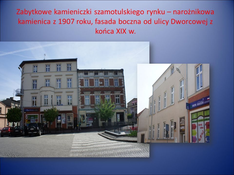 Zabytkowe kamieniczki szamotulskiego rynku – narożnikowa kamienica z 1907 roku, fasada boczna od ulicy Dworcowej z końca XIX w.