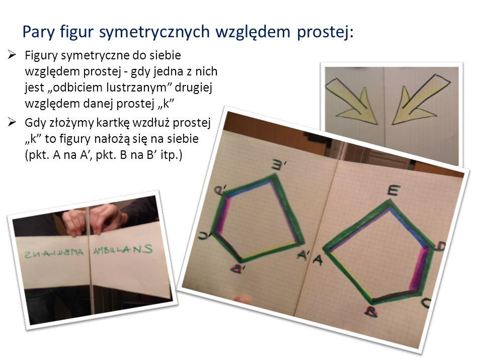 V. PARY FIGUR SYMETRYCZNYCH Symetria – właściwość figury, polegająca na tym, iż istnieje przekształcenie nie będące identycznością, które odwzorowuje
