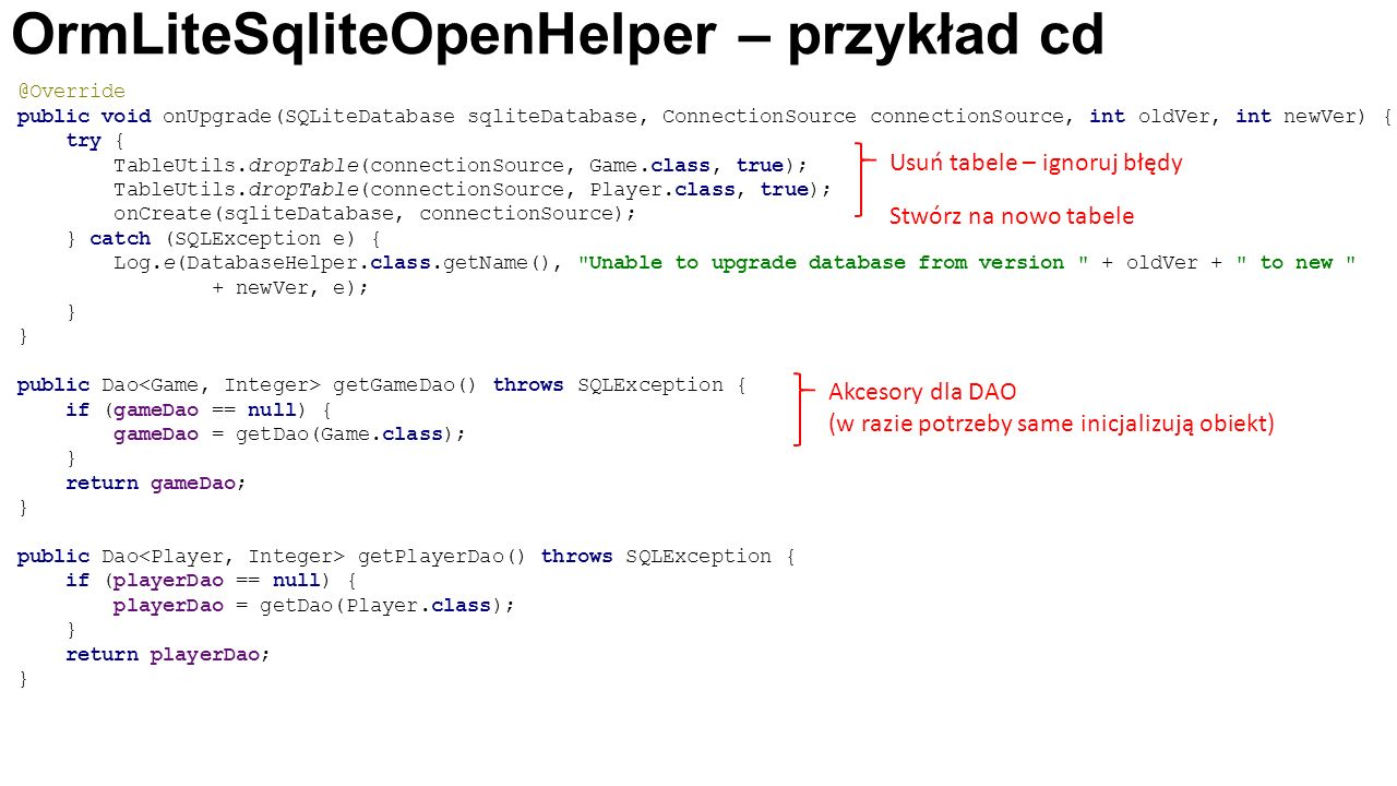 OrmLiteSqliteOpenHelper – przykład cd @Override public void onUpgrade(SQLiteDatabase sqliteDatabase, ConnectionSource connectionSource, int oldVer, int newVer) { try { TableUtils.dropTable(connectionSource, Game.class, true); TableUtils.dropTable(connectionSource, Player.class, true); onCreate(sqliteDatabase, connectionSource); } catch (SQLException e) { Log.e(DatabaseHelper.class.getName(), Unable to upgrade database from version + oldVer + to new + newVer, e); } } public Dao getGameDao() throws SQLException { if (gameDao == null) { gameDao = getDao(Game.class); } return gameDao; } public Dao getPlayerDao() throws SQLException { if (playerDao == null) { playerDao = getDao(Player.class); } return playerDao; } Usuń tabele – ignoruj błędy Stwórz na nowo tabele Akcesory dla DAO (w razie potrzeby same inicjalizują obiekt)