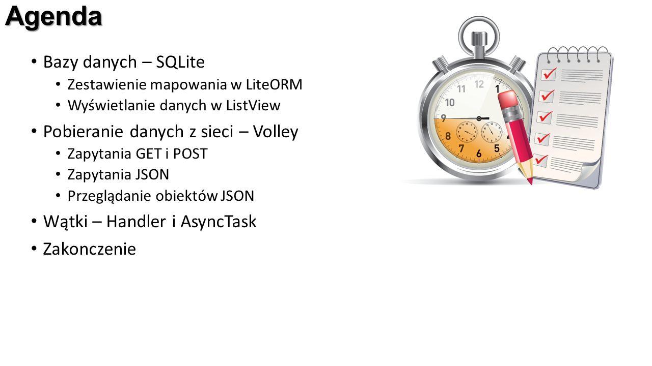 Agenda Bazy danych – SQLite Zestawienie mapowania w LiteORM Wyświetlanie danych w ListView Pobieranie danych z sieci – Volley Zapytania GET i POST Zapytania JSON Przeglądanie obiektów JSON Wątki – Handler i AsyncTask Zakonczenie