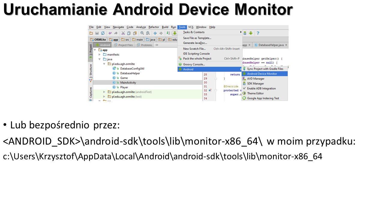 Uruchamianie Android Device Monitor Lub bezpośrednio przez: \android-sdk\tools\lib\monitor-x86_64\ w moim przypadku: c:\Users\Krzysztof\AppData\Local\Android\android-sdk\tools\lib\monitor-x86_64