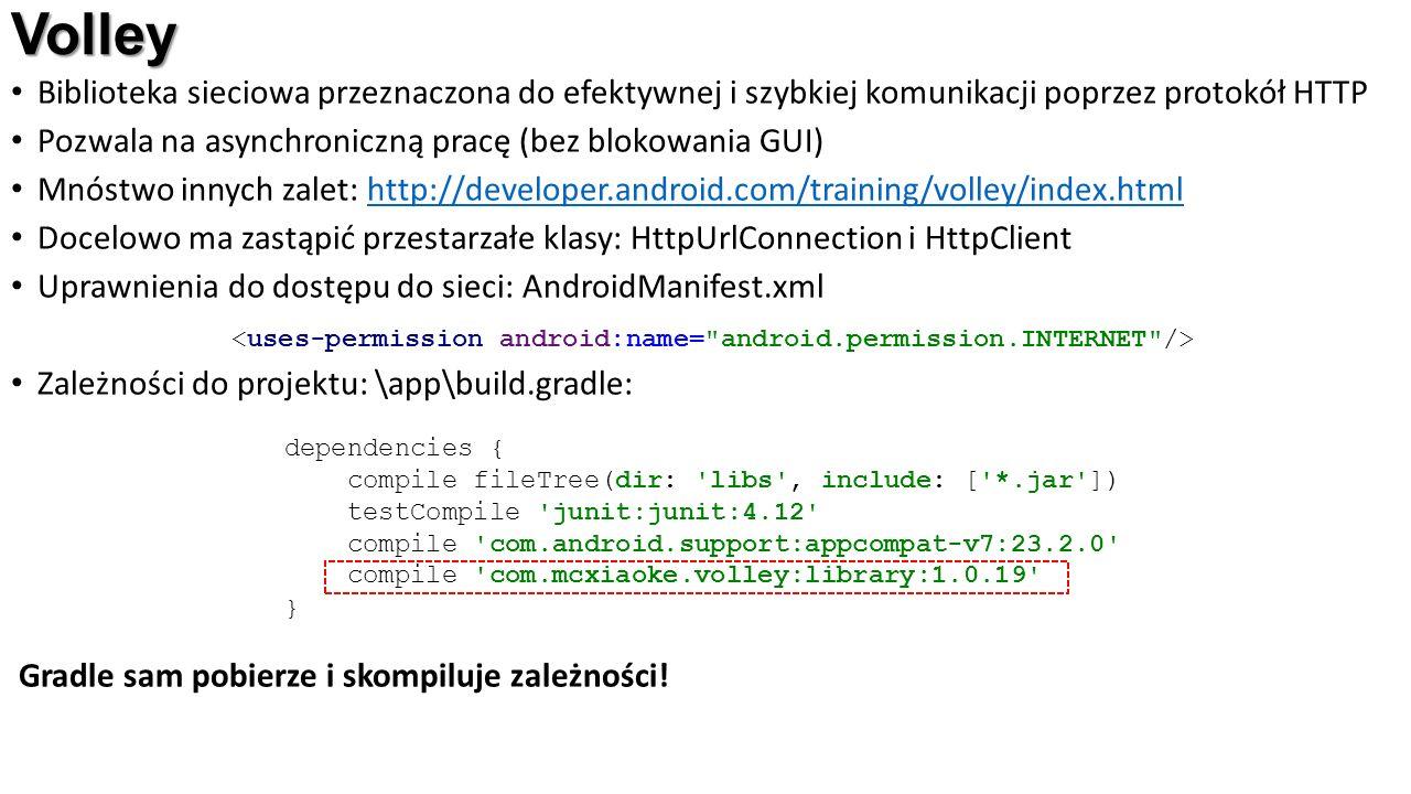 Volley Biblioteka sieciowa przeznaczona do efektywnej i szybkiej komunikacji poprzez protokół HTTP Pozwala na asynchroniczną pracę (bez blokowania GUI) Mnóstwo innych zalet: http://developer.android.com/training/volley/index.htmlhttp://developer.android.com/training/volley/index.html Docelowo ma zastąpić przestarzałe klasy: HttpUrlConnection i HttpClient Uprawnienia do dostępu do sieci: AndroidManifest.xml Zależności do projektu: \app\build.gradle: Gradle sam pobierze i skompiluje zależności.
