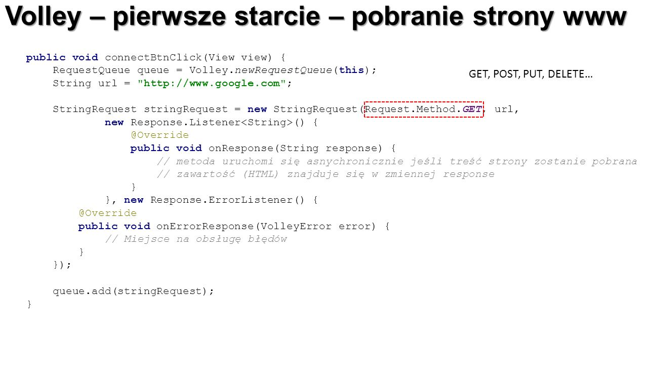 Volley – pierwsze starcie – pobranie strony www public void connectBtnClick(View view) { RequestQueue queue = Volley.newRequestQueue(this); String url = http://www.google.com ; StringRequest stringRequest = new StringRequest(Request.Method.GET, url, new Response.Listener () { @Override public void onResponse(String response) { // metoda uruchomi się asnychronicznie jeśli treść strony zostanie pobrana // zawartość (HTML) znajduje się w zmiennej response } }, new Response.ErrorListener() { @Override public void onErrorResponse(VolleyError error) { // Miejsce na obsługę błędów } }); queue.add(stringRequest); } GET, POST, PUT, DELETE…
