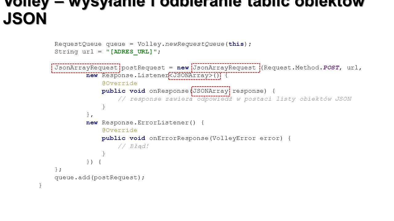 Volley – wysyłanie i odbieranie tablic obiektów JSON RequestQueue queue = Volley.newRequestQueue(this); String url = [ADRES_URL] ; JsonArrayRequest postRequest = new JsonArrayRequest (Request.Method.POST, url, new Response.Listener () { @Override public void onResponse(JSONArray response) { // response zawiera odpowiedź w postaci listy obiektów JSON } }, new Response.ErrorListener() { @Override public void onErrorResponse(VolleyError error) { // Błąd.