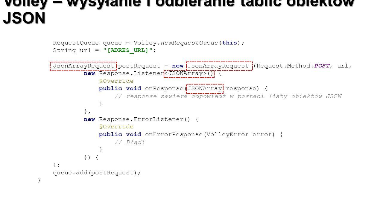 Volley – wysyłanie i odbieranie tablic obiektów JSON RequestQueue queue = Volley.newRequestQueue(this); String url =