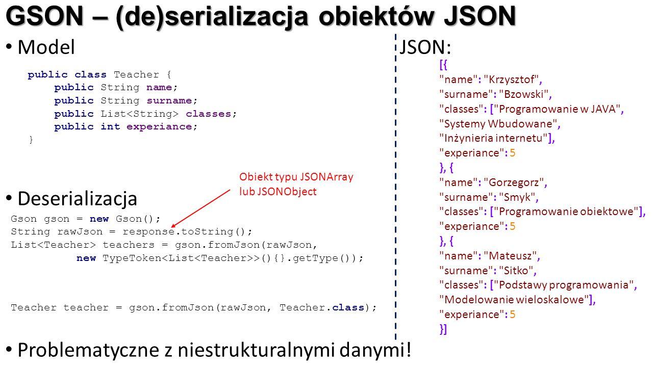 GSON – (de)serializacja obiektów JSON Model JSON: Deserializacja Problematyczne z niestrukturalnymi danymi! public class Teacher { public String name;