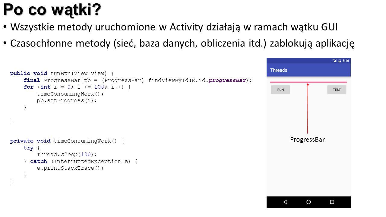 Po co wątki? Wszystkie metody uruchomione w Activity działają w ramach wątku GUI Czasochłonne metody (sieć, baza danych, obliczenia itd.) zablokują ap