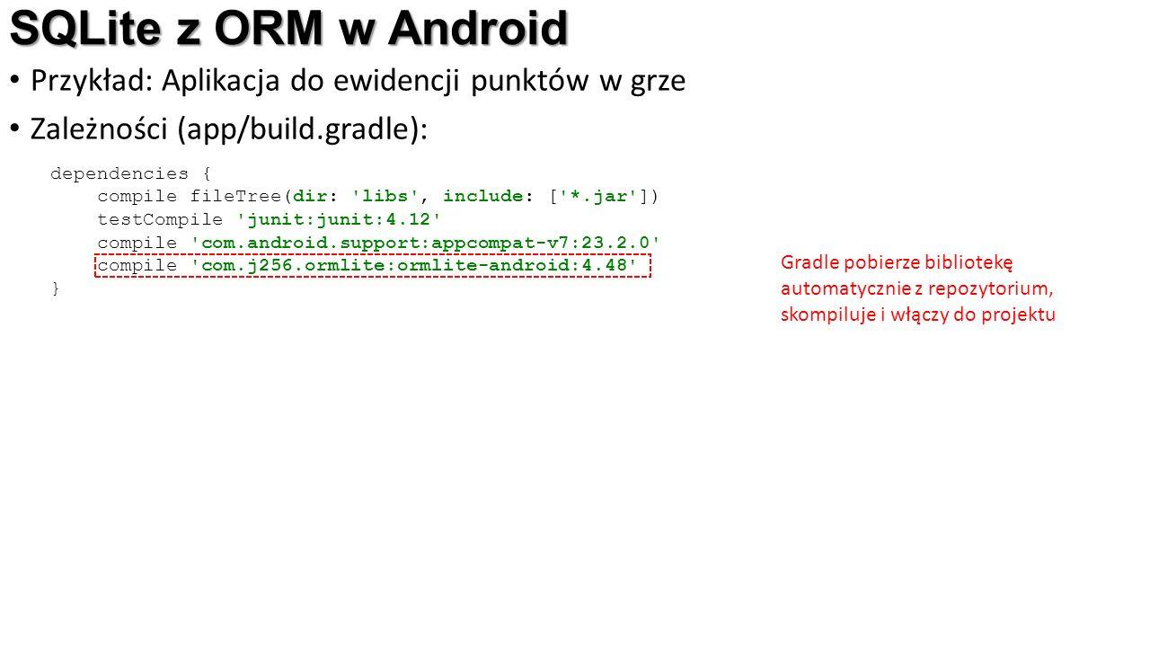 SQLite z ORM w Android Przykład: Aplikacja do ewidencji punktów w grze Zależności (app/build.gradle): dependencies { compile fileTree(dir: libs , include: [ *.jar ]) testCompile junit:junit:4.12 compile com.android.support:appcompat-v7:23.2.0 compile com.j256.ormlite:ormlite-android:4.48 } Gradle pobierze bibliotekę automatycznie z repozytorium, skompiluje i włączy do projektu