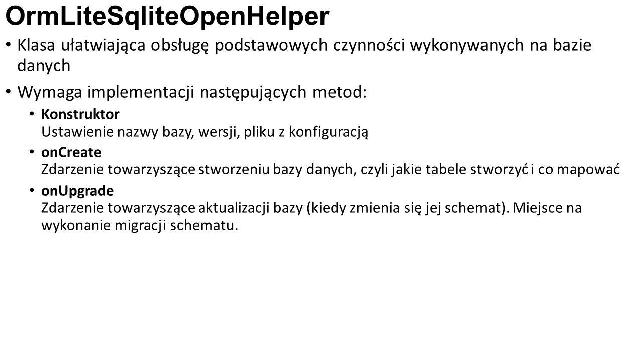OrmLiteSqliteOpenHelper Klasa ułatwiająca obsługę podstawowych czynności wykonywanych na bazie danych Wymaga implementacji następujących metod: Konstruktor Ustawienie nazwy bazy, wersji, pliku z konfiguracją onCreate Zdarzenie towarzyszące stworzeniu bazy danych, czyli jakie tabele stworzyć i co mapować onUpgrade Zdarzenie towarzyszące aktualizacji bazy (kiedy zmienia się jej schemat).