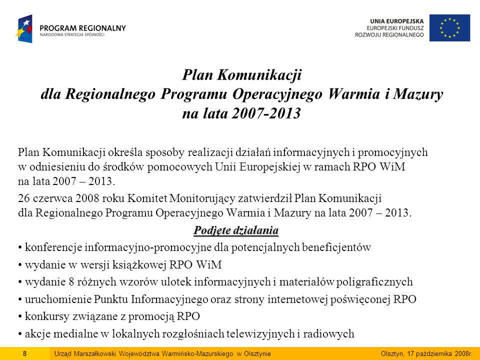 Plan Komunikacji dla Regionalnego Programu Operacyjnego Warmia i Mazury na lata 2007-2013 Plan Komunikacji określa sposoby realizacji działań informacyjnych i promocyjnych w odniesieniu do środków pomocowych Unii Europejskiej w ramach RPO WiM na lata 2007 – 2013.