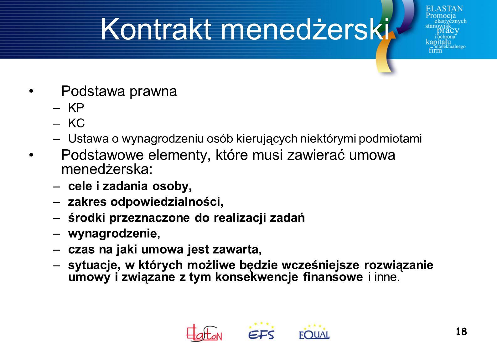 18 Kontrakt menedżerski Podstawa prawna –KP –KC –Ustawa o wynagrodzeniu osób kierujących niektórymi podmiotami Podstawowe elementy, które musi zawierać umowa menedżerska: –cele i zadania osoby, –zakres odpowiedzialności, –środki przeznaczone do realizacji zadań –wynagrodzenie, –czas na jaki umowa jest zawarta, –sytuacje, w których możliwe będzie wcześniejsze rozwiązanie umowy i związane z tym konsekwencje finansowe i inne.