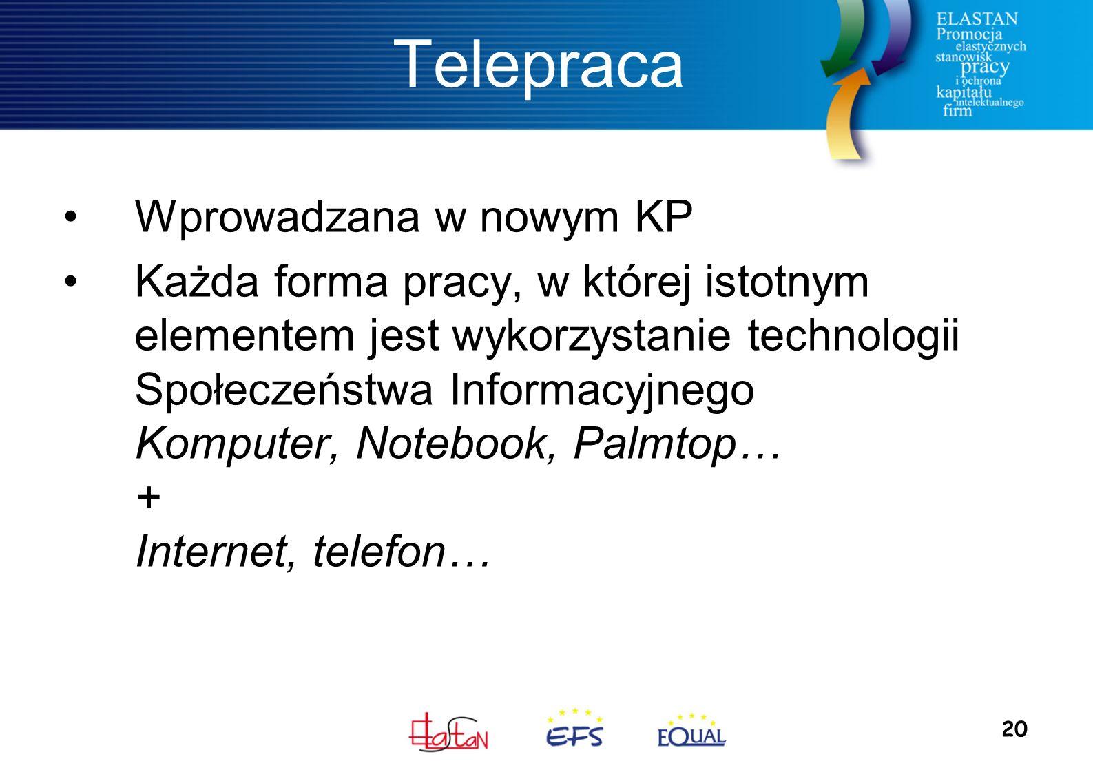 20 Telepraca Wprowadzana w nowym KP Każda forma pracy, w której istotnym elementem jest wykorzystanie technologii Społeczeństwa Informacyjnego Komputer, Notebook, Palmtop… + Internet, telefon…