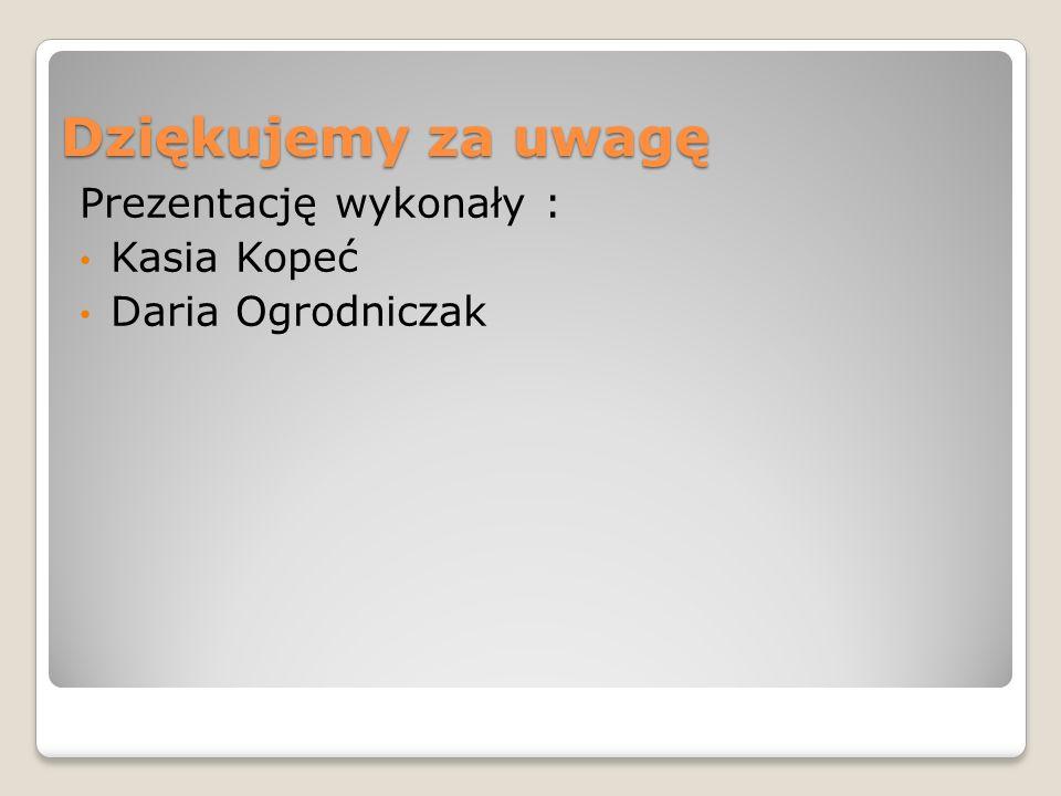 Dziękujemy za uwagę Prezentację wykonały : Kasia Kopeć Daria Ogrodniczak