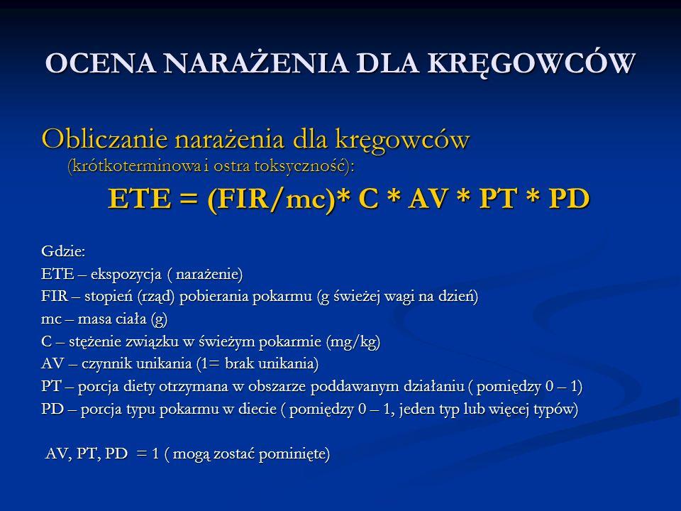 OCENA NARAŻENIA DLA KRĘGOWCÓW Obliczanie narażenia dla kręgowców (krótkoterminowa i ostra toksyczność): ETE = (FIR/mc)* C * AV * PT * PD ETE = (FIR/mc)* C * AV * PT * PDGdzie: ETE – ekspozycja ( narażenie) FIR – stopień (rząd) pobierania pokarmu (g świeżej wagi na dzień) mc – masa ciała (g) C – stężenie związku w świeżym pokarmie (mg/kg) AV – czynnik unikania (1= brak unikania) PT – porcja diety otrzymana w obszarze poddawanym działaniu ( pomiędzy 0 – 1) PD – porcja typu pokarmu w diecie ( pomiędzy 0 – 1, jeden typ lub więcej typów) AV, PT, PD = 1 ( mogą zostać pominięte) AV, PT, PD = 1 ( mogą zostać pominięte)