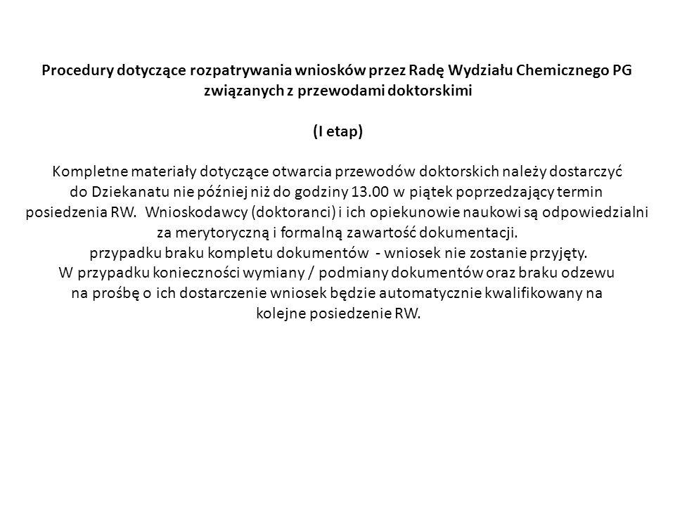 Procedury dotyczące rozpatrywania wniosków przez Radę Wydziału Chemicznego PG związanych z przewodami doktorskimi (II etap) Kompletne materiały dotyczące II etapu przewodów doktorskich należy dostarczyć do Dziekanatu nie później niż do godziny 13.00 w środę poprzedzająca termin posiedzenia RW.
