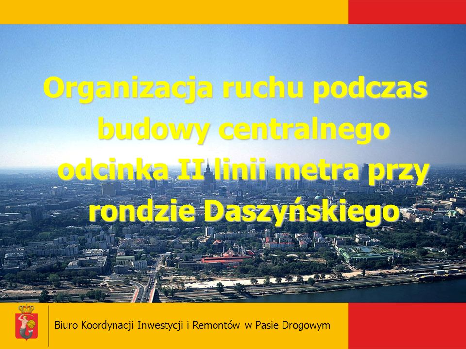 Biuro Koordynacji Inwestycji i Remontów w Pasie Drogowym Organizacja ruchu podczas budowy centralnego odcinka II linii metra przy rondzie Daszyńskiego