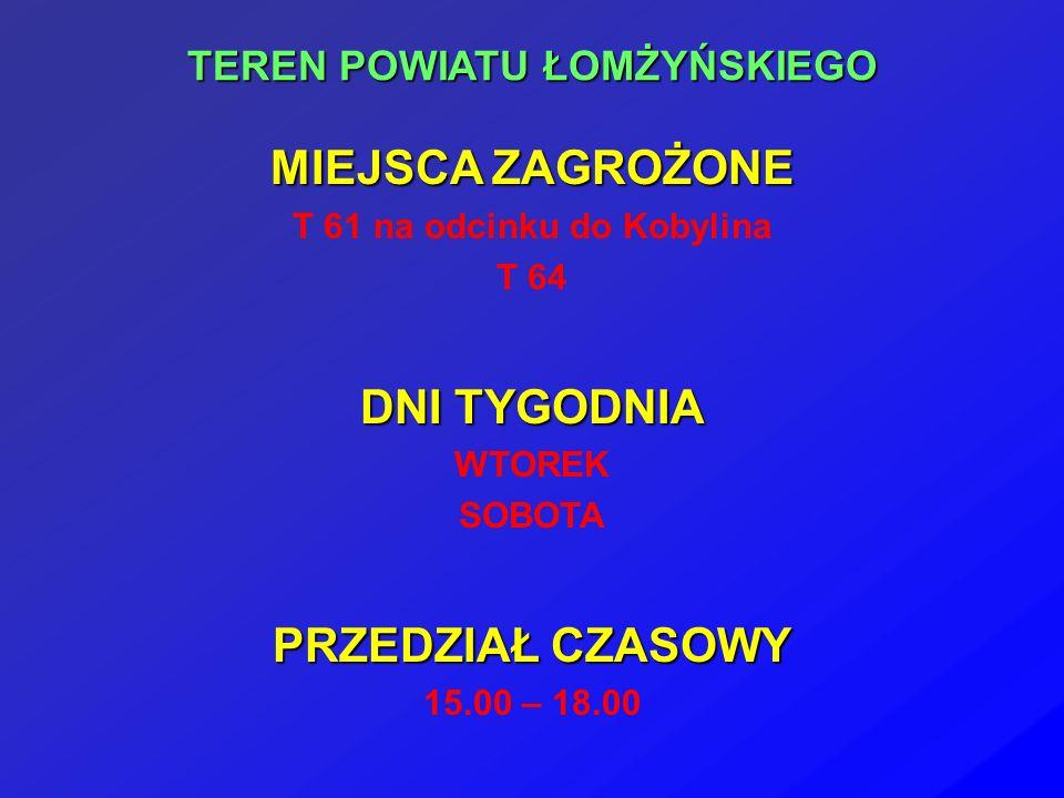 TEREN POWIATU ŁOMŻYŃSKIEGO MIEJSCA ZAGROŻONE T 61 na odcinku do Kobylina T 64 DNI TYGODNIA WTOREK SOBOTA PRZEDZIAŁ CZASOWY 15.00 – 18.00