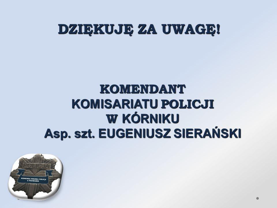 DZIĘKUJĘ ZA UWAGĘ! KOMENDANT KOMISARIATU POLICJI W KÓRNIKU Asp. szt. EUGENIUSZ SIERAŃSKI