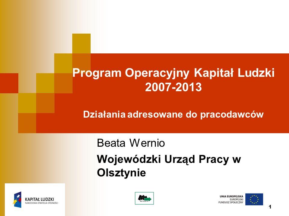 1 Program Operacyjny Kapitał Ludzki 2007-2013 Działania adresowane do pracodawców Beata Wernio Wojewódzki Urząd Pracy w Olsztynie