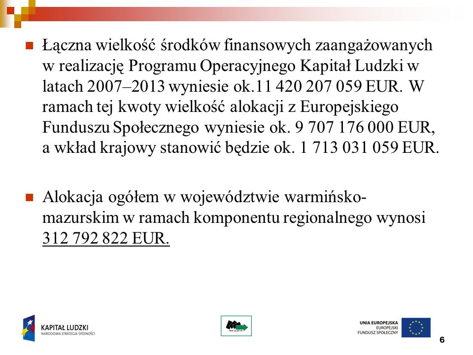 6 Łączna wielkość środków finansowych zaangażowanych w realizację Programu Operacyjnego Kapitał Ludzki w latach 2007–2013 wyniesie ok.11 420 207 059 EUR.