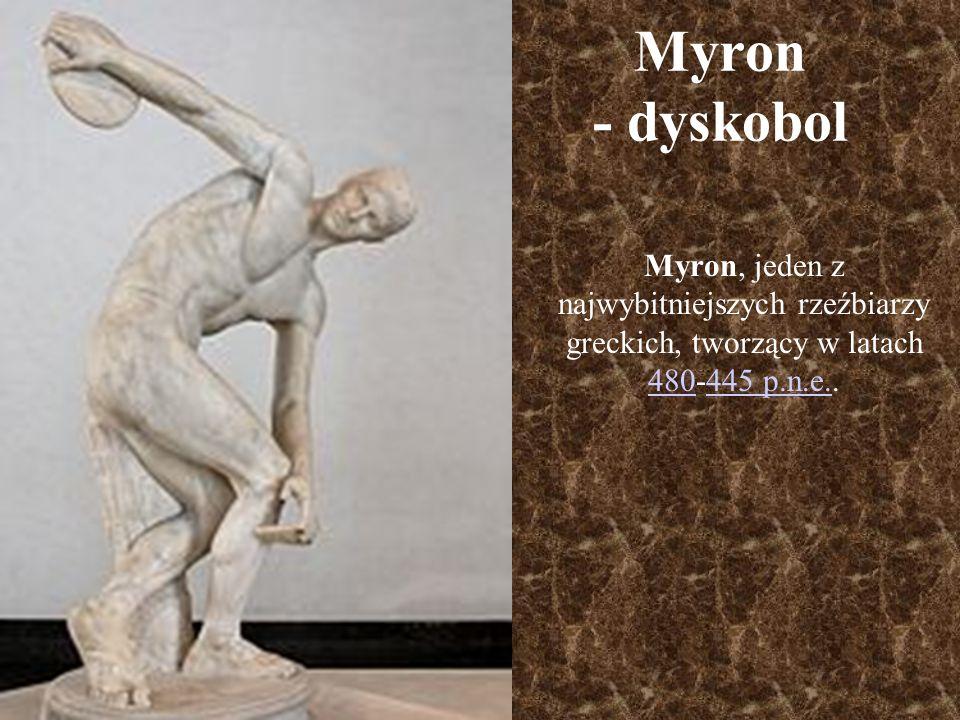 Myron - dyskobol Myron, jeden z najwybitniejszych rzeźbiarzy greckich, tworzący w latach 480-445 p.n.e.. 480445 p.n.e.