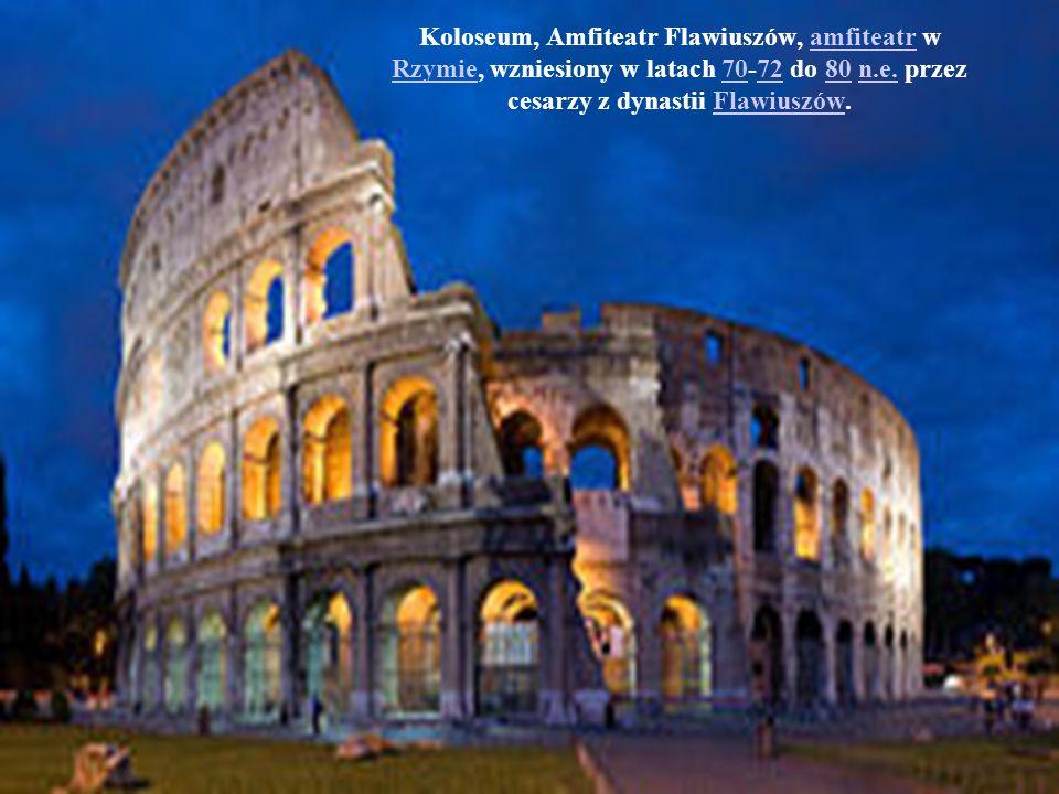 Koloseum, Amfiteatr Flawiuszów, amfiteatr w Rzymie, wzniesiony w latach 70-72 do 80 n.e. przez cesarzy z dynastii Flawiuszów.amfiteatr Rzymie707280n.e