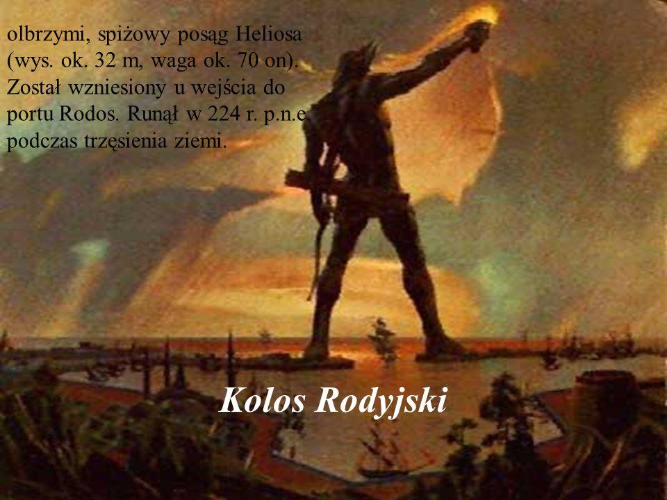 Kolos Rodyjski olbrzymi, spiżowy posąg Heliosa (wys. ok. 32 m, waga ok. 70 on). Został wzniesiony u wejścia do portu Rodos. Runął w 224 r. p.n.e. podc
