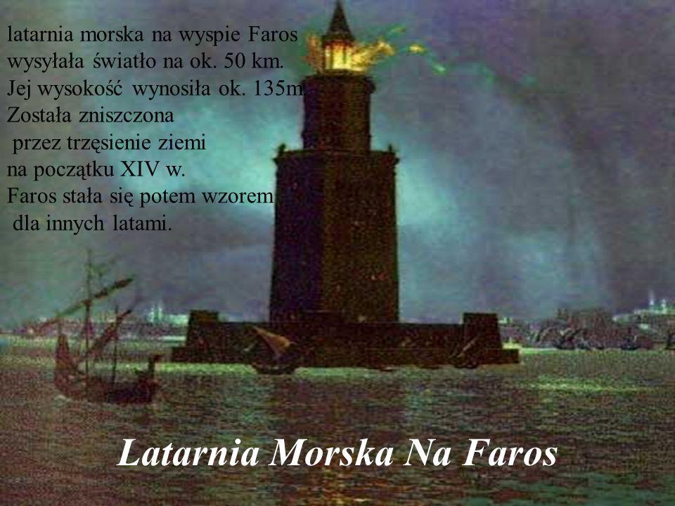 Latarnia Morska Na Faros latarnia morska na wyspie Faros wysyłała światło na ok. 50 km. Jej wysokość wynosiła ok. 135m. Została zniszczona przez trzęs