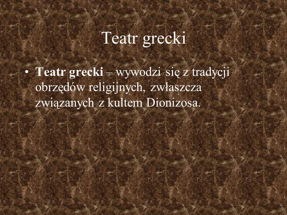 Teatr grecki Teatr grecki – wywodzi się z tradycji obrzędów religijnych, zwłaszcza związanych z kultem Dionizosa.