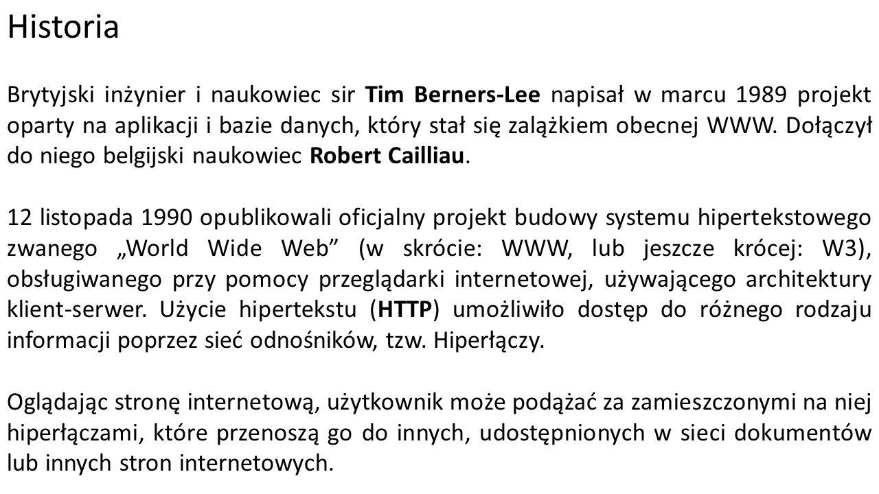 Historia Brytyjski inżynier i naukowiec sir Tim Berners-Lee napisał w marcu 1989 projekt oparty na aplikacji i bazie danych, który stał się zalążkiem obecnej WWW.