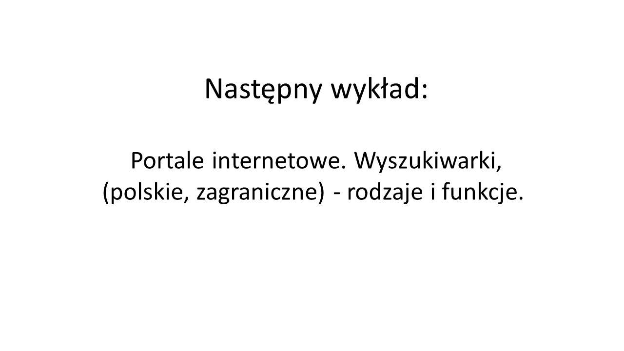 Następny wykład: Portale internetowe. Wyszukiwarki, (polskie, zagraniczne) - rodzaje i funkcje.