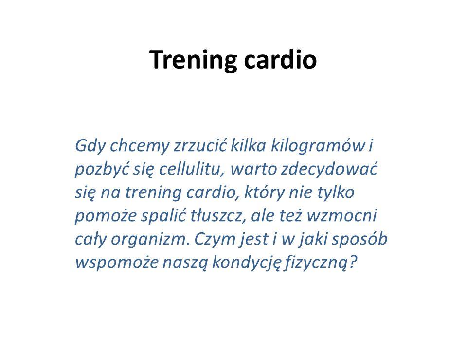 Trening cardio Gdy chcemy zrzucić kilka kilogramów i pozbyć się cellulitu, warto zdecydować się na trening cardio, który nie tylko pomoże spalić tłuszcz, ale też wzmocni cały organizm.
