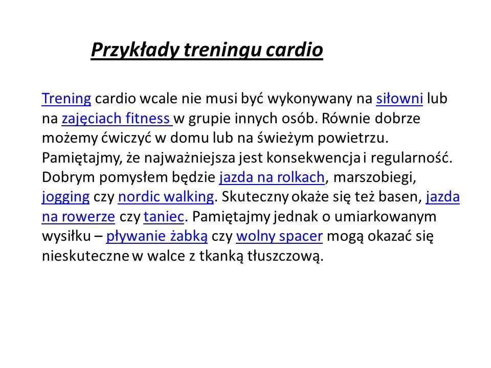Przykłady treningu cardio TreningTrening cardio wcale nie musi być wykonywany na siłowni lub na zajęciach fitness w grupie innych osób.