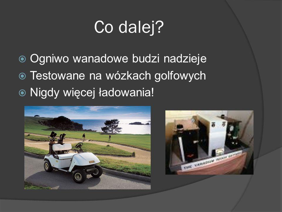 Co dalej?  Ogniwo wanadowe budzi nadzieje  Testowane na wózkach golfowych  Nigdy więcej ładowania!
