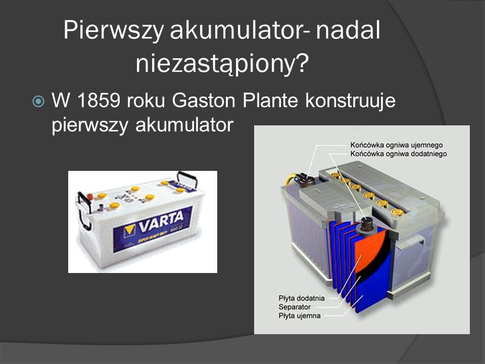 Pierwszy akumulator- nadal niezastąpiony?  W 1859 roku Gaston Plante konstruuje pierwszy akumulator