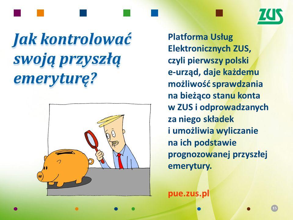 15 Jak kontrolować swoją przyszłą emeryturę? Platforma Usług Elektronicznych ZUS, czyli pierwszy polski e-urząd, daje każdemu możliwość sprawdzania na