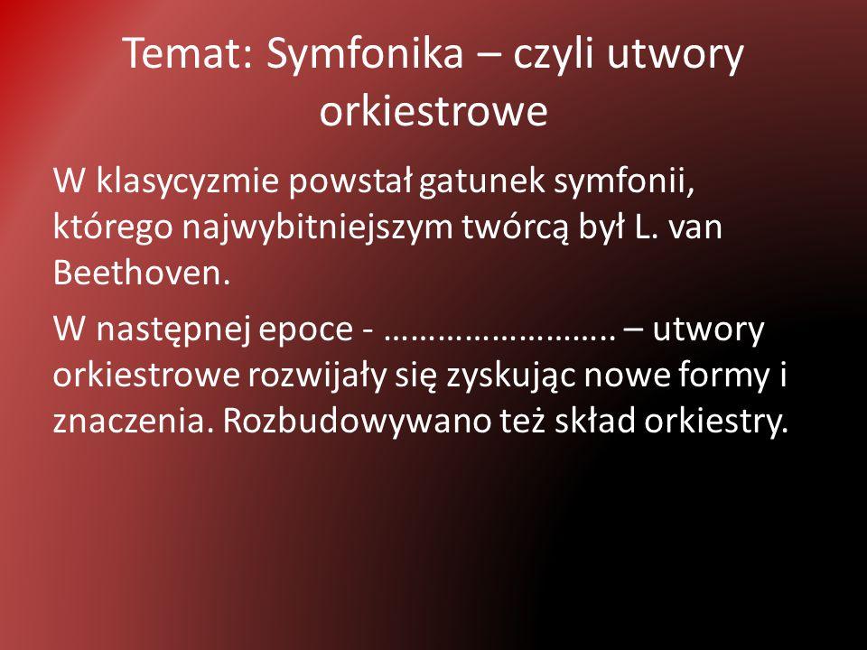 Temat: Symfonika – czyli utwory orkiestrowe W klasycyzmie powstał gatunek symfonii, którego najwybitniejszym twórcą był L.
