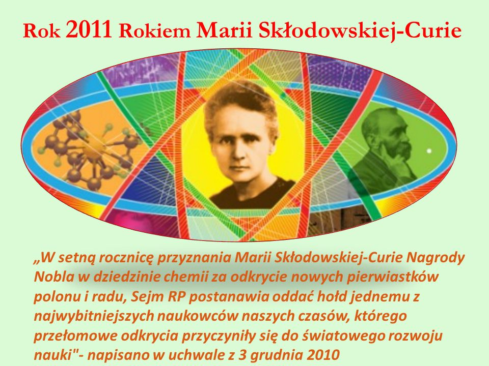 """Rok 2011 Rokiem Marii Skłodowskiej-Curie """"W setną rocznicę przyznania Marii Skłodowskiej-Curie Nagrody Nobla w dziedzinie chemii za odkrycie nowych pierwiastków polonu i radu, Sejm RP postanawia oddać hołd jednemu z najwybitniejszych naukowców naszych czasów, którego przełomowe odkrycia przyczyniły się do światowego rozwoju nauki - napisano w uchwale z 3 grudnia 2010"""