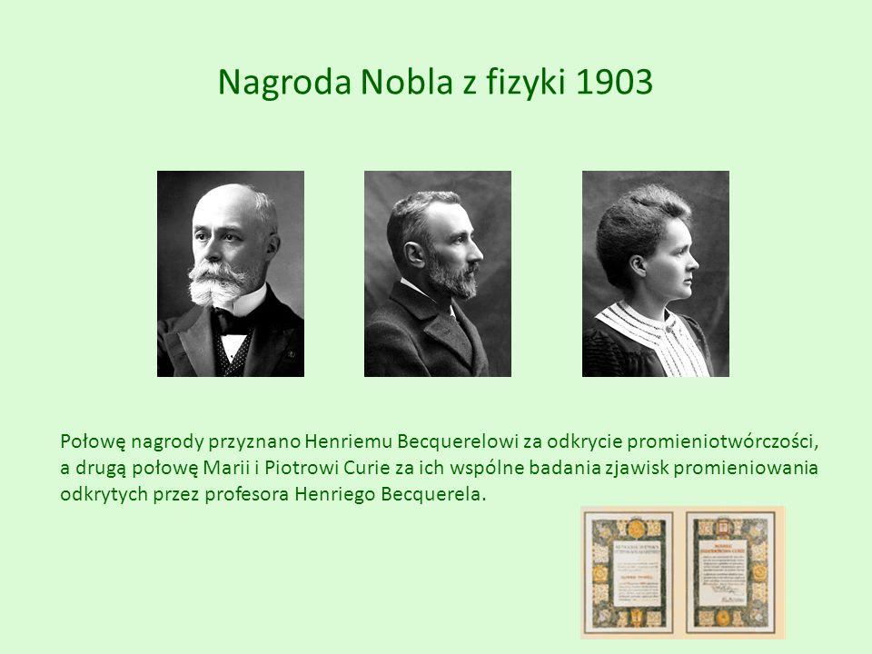 Nagroda Nobla z fizyki 1903 Połowę nagrody przyznano Henriemu Becquerelowi za odkrycie promieniotwórczości, a drugą połowę Marii i Piotrowi Curie za ich wspólne badania zjawisk promieniowania odkrytych przez profesora Henriego Becquerela.