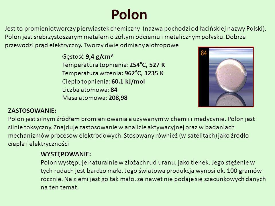 Jest to promieniotwórczy pierwiastek chemiczny (nazwa pochodzi od łacińskiej nazwy Polski). Polon jest srebrzystoszarym metalem o żółtym odcieniu i me