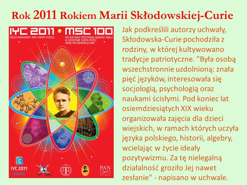 Rok 2011 Rokiem Marii Skłodowskiej-Curie Jak podkreślili autorzy uchwały, Skłodowska-Curie pochodziła z rodziny, w której kultywowano tradycje patriot