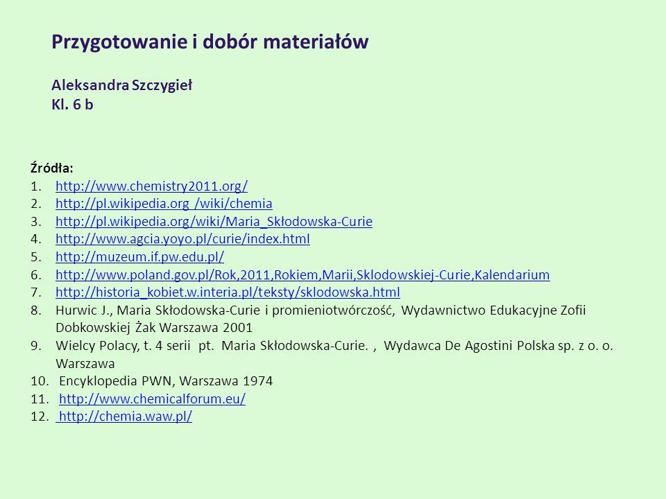 Przygotowanie i dobór materiałów Aleksandra Szczygieł Kl. 6 b Źródła: 1.http://www.chemistry2011.org/http://www.chemistry2011.org/ 2.http://pl.wikiped