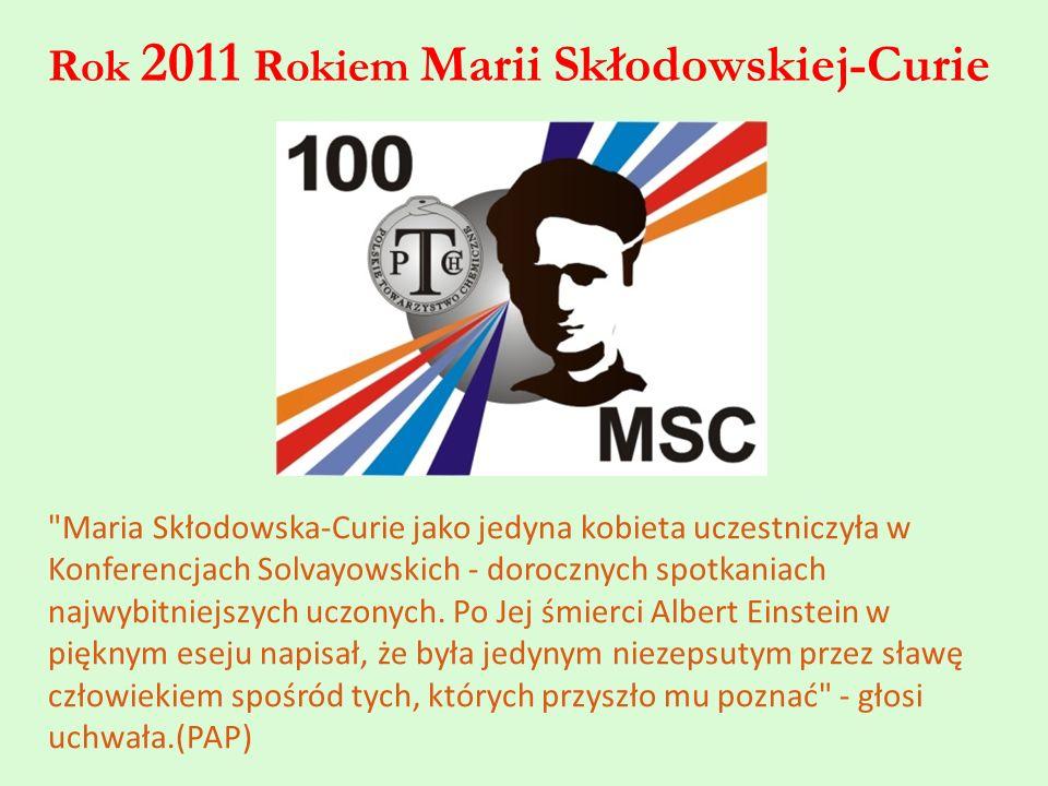 Rok 2011 Rokiem Marii Skłodowskiej-Curie Maria Skłodowska-Curie jako jedyna kobieta uczestniczyła w Konferencjach Solvayowskich - dorocznych spotkaniach najwybitniejszych uczonych.