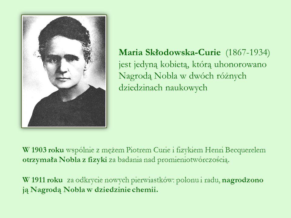 Maria Skłodowska-Curie (1867-1934) jest jedyną kobietą, którą uhonorowano Nagrodą Nobla w dwóch różnych dziedzinach naukowych W 1903 roku wspólnie z mężem Piotrem Curie i fizykiem Henri Becquerelem otrzymała Nobla z fizyki za badania nad promieniotwórczością.