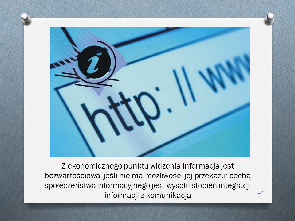Z ekonomicznego punktu widzenia Informacja jest bezwartościowa, jeśli nie ma możliwości jej przekazu; cechą społeczeństwa informacyjnego jest wysoki stopień integracji informacji z komunikacją 21