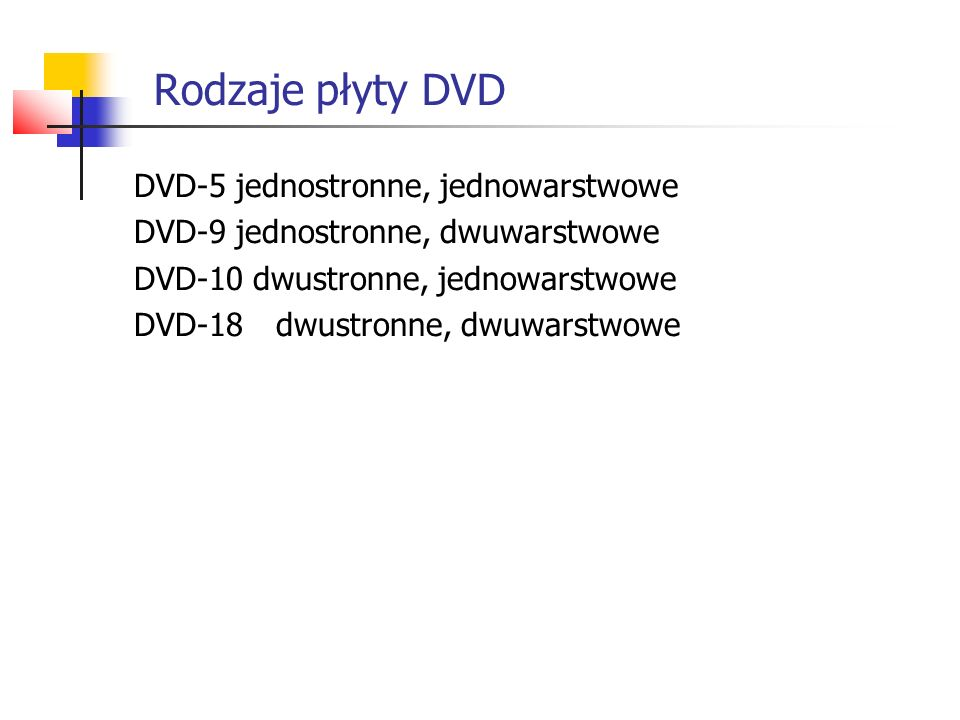 Rodzaje płyty DVD DVD-5 jednostronne, jednowarstwowe DVD-9 jednostronne, dwuwarstwowe DVD-10 dwustronne, jednowarstwowe DVD-18dwustronne, dwuwarstwowe