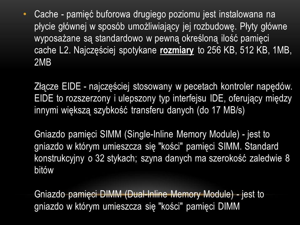 Cache - pamięć buforowa drugiego poziomu jest instalowana na płycie głównej w sposób umożliwiający jej rozbudowę.