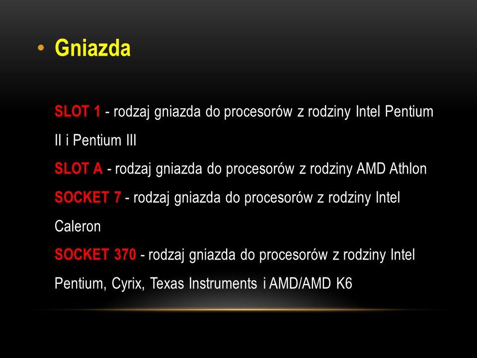 Gniazda SLOT 1 - rodzaj gniazda do procesorów z rodziny Intel Pentium II i Pentium III SLOT A - rodzaj gniazda do procesorów z rodziny AMD Athlon SOCKET 7 - rodzaj gniazda do procesorów z rodziny Intel Caleron SOCKET 370 - rodzaj gniazda do procesorów z rodziny Intel Pentium, Cyrix, Texas Instruments i AMD/AMD K6